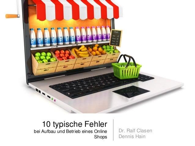 10 typische Fehler bei Aufbau und Betrieb eines Online Shops Dr. Ralf Clasen Dennis Hain