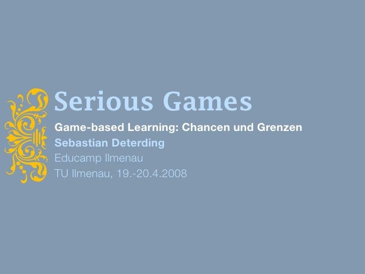 Serious Games i     Game-based Learning: Chancen und Grenzen     Sebastian Deterding     Educamp Ilmenau     TU Ilmenau, 1...