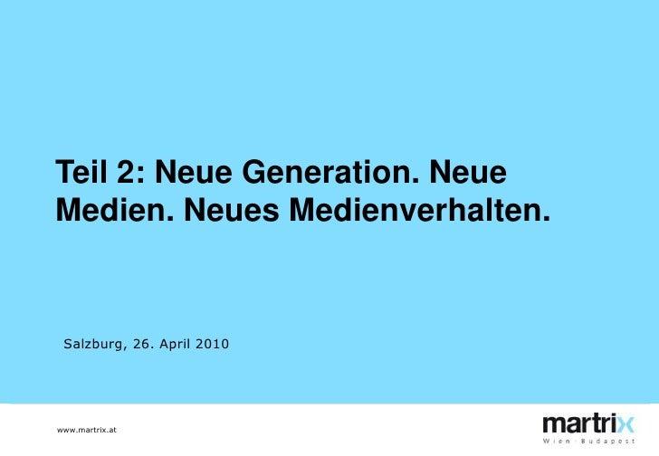 Teil 2: Neue Generation. Neue Medien. Neues Medienverhalten.<br />Salzburg, 26. April 2010<br />