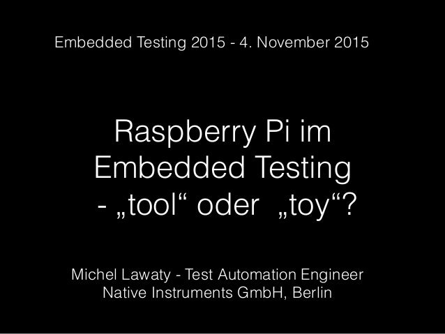 "Raspberry Pi im Embedded Testing - ""tool"" oder ""toy""? Michel Lawaty - Test Automation Engineer Native Instruments GmbH, Be..."