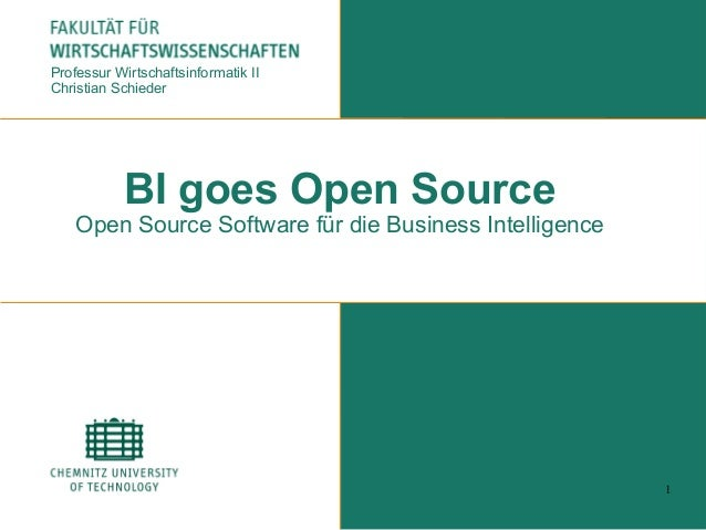 1 BI goes Open Source Open Source Software für die Business Intelligence Professur Wirtschaftsinformatik II Christian Schi...