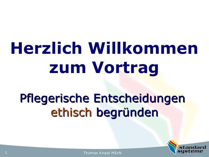 Herzlich Willkommen        zum Vortrag    Pflegerische Entscheidungen         ethisch begründen1             Thomas Kirpal...