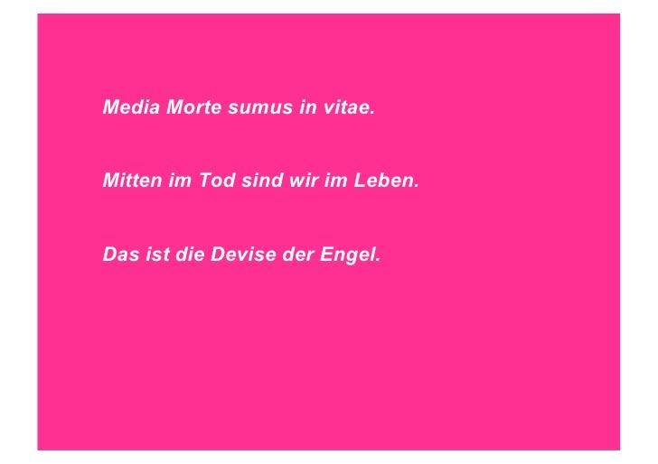 Media Morte sumus in vitae.Mitten im Tod sind wir im Leben.Das ist die Devise der Engel.