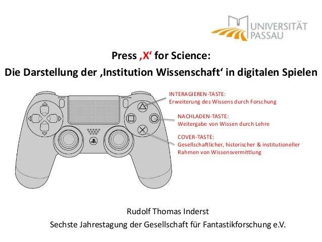 Press 'X' for Science: Die Darstellung der 'Institution Wissenschaft' in digitalen Spielen Rudolf Thomas Inderst Sechste J...