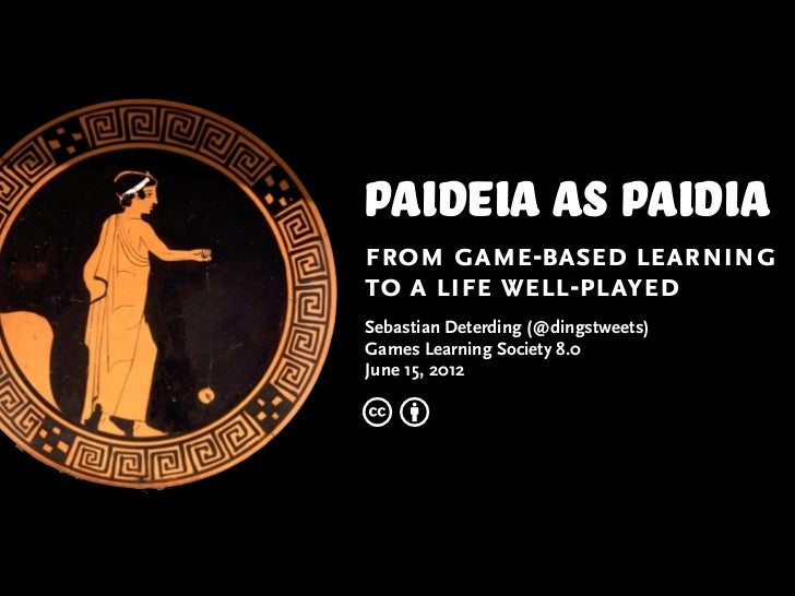 Paideia AS paidiafrom game-based learningto a life well-playedSebastian Deterding (@dingstweets)Games Learning Society 8.0...