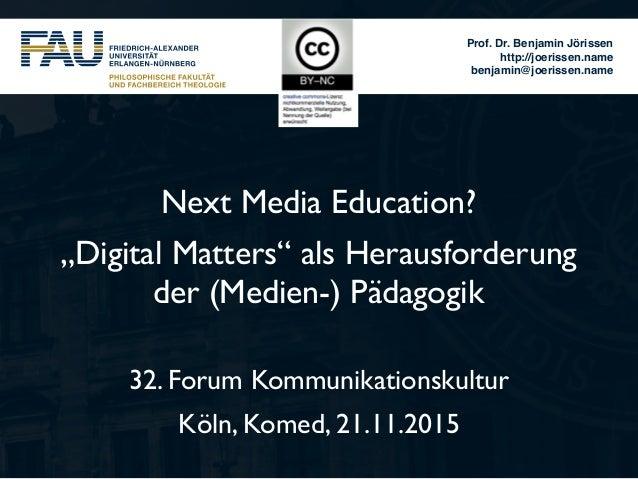 """Prof. Dr. Benjamin Jörissen http://joerissen.name benjamin@joerissen.name Next Media Education? """"Digital Matters"""" als Hera..."""