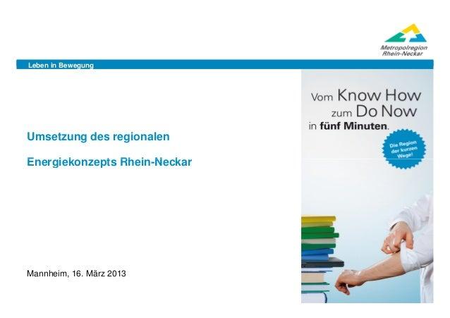 Leben in BewegungUmsetzung des regionalenEnergiekonzepts Rhein-NeckarMannheim, 16. März 2013