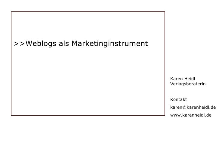 Karen Heidl Verlagsberaterin Kontakt [email_address] www.karenheidl.de >> Weblogs als Marketinginstrument