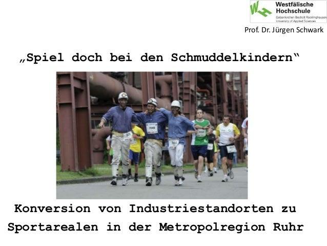 """Konversion von Industriestandorten zu Sportarealen in der Metropolregion Ruhr Prof. Dr. Jürgen Schwark """"Spiel doch bei den..."""