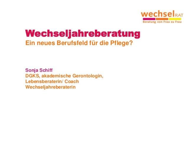 Wechseljahreberatung Ein neues Berufsfeld für die Pflege? Sonja Schiff DGKS, akademische Gerontologin, Lebensberaterin/ Co...