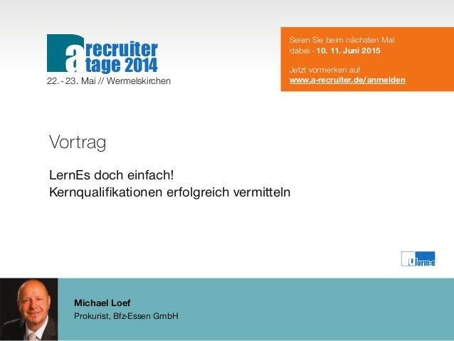 Michael Loef Prokurist, Bfz-Essen GmbH Vortrag LernEs doch einfach! Kernqualifikationen erfolgreich vermitteln Seien Sie b...