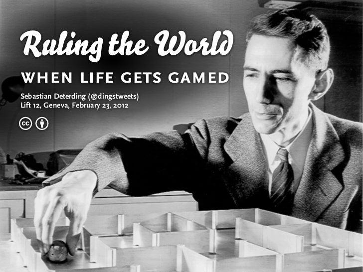 Ruling the Worldwhen life gets gamedSebastian Deterding (@dingstweets)Lift 12, Geneva, February 23, 2012cb