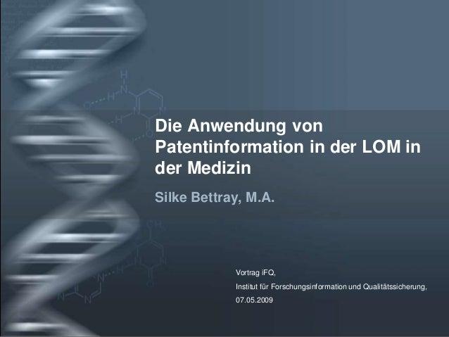 Die Anwendung von Patentinformation in der LOM in der Medizin Silke Bettray, M.A.  Vortrag iFQ,  Institut für Forschungsin...