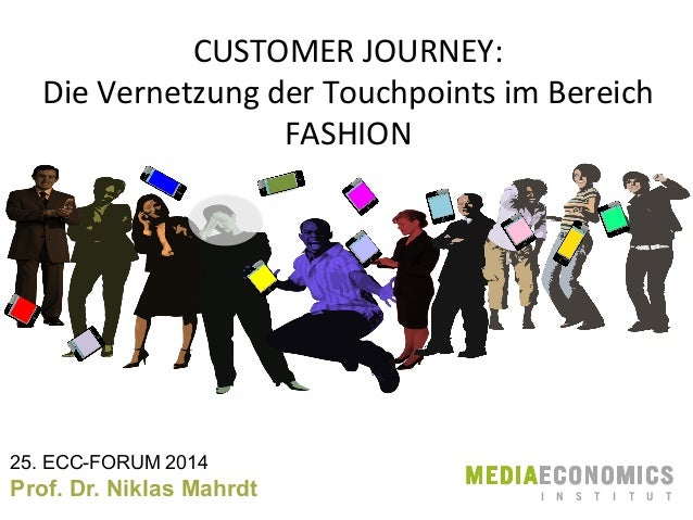 CUSTOMER	   JOURNEY:	    Die	   Vernetzung	   der	   Touchpoints	   im	   Bereich	    FASHION	     25. ECC-FORUM 2014  Pro...