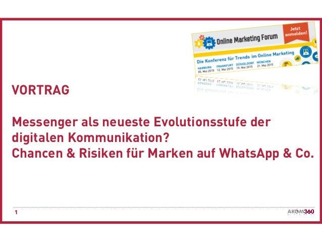 1 VORTRAG Messenger als neueste Evolutionsstufe der digitalen Kommunikation? Chancen & Risiken für Marken auf WhatsApp & C...