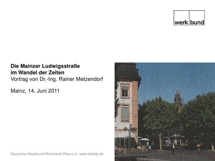 Die Mainzer Ludwigsstraße im Wandel der Zeiten<br />Vortrag von Dr.-Ing. Rainer Metzendorf<br />Mainz, 14. Juni 2011<br />...
