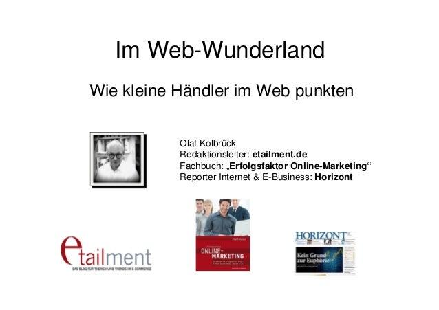 """Im Web-Wunderland Wie kleine Händler im Web punkten Olaf Kolbrück Redaktionsleiter: etailment.de Fachbuch: """"Erfolgsfaktor ..."""