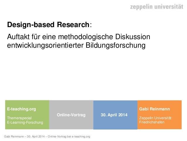 Gabi Reinmann – 30. April 2014 – Online-Vortrag bei e-teaching.org Design-based Research: Auftakt für eine methodologische...