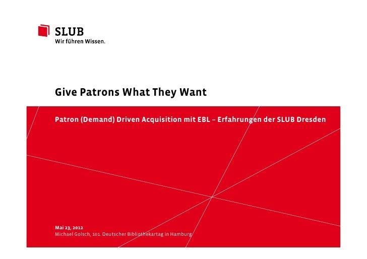 Give Patrons What They WantPatron (Demand) Driven Acquisition mit EBL – Erfahrungen der SLUB DresdenMai 23, 2012Michael Go...