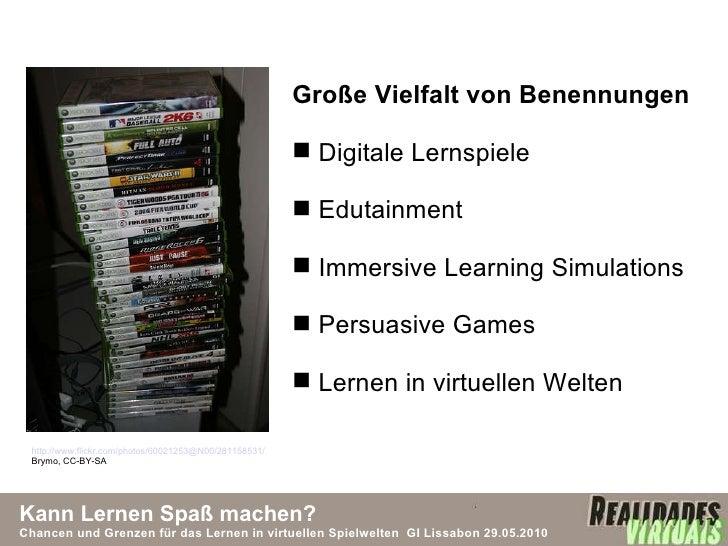 Kann Lernen Spaß machen? Chancen und Grenzen für das Lernen in virtuellen Spielwelten  GI Lissabon 29.05.2010 <ul><li>Groß...