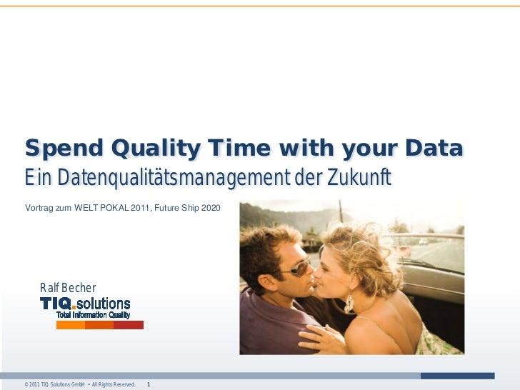 Spend Quality Time with your DataEin Datenqualitätsmanagement der ZukunftVortrag zum WELT POKAL 2011, Future Ship 2020    ...