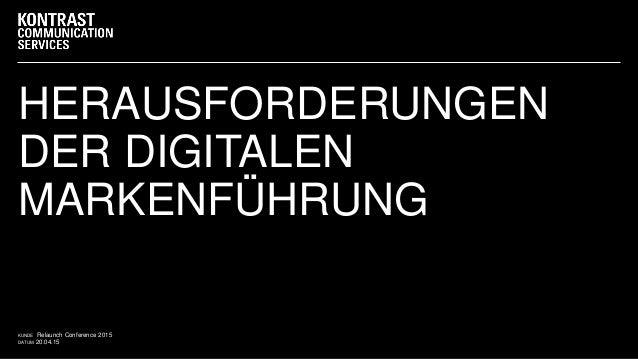 DATUM 20.04.15 KUNDE Relaunch Conference 2015 HERAUSFORDERUNGEN DER DIGITALEN MARKENFÜHRUNG