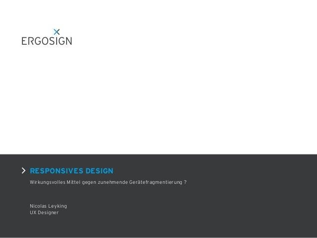 RESPONSIVES DESIGN Wirkungsvolles Mittel gegen zunehmende Gerätefragmentierung ? Nicolas Leyking UX Designer