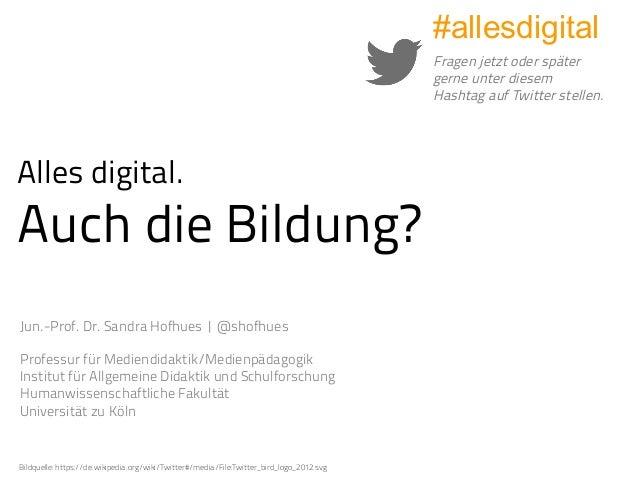 Alles digital. Auch die Bildung? Jun.-Prof. Dr. Sandra Hofhues |@shofhues Professur für Mediendidaktik/Medienpädagogik In...