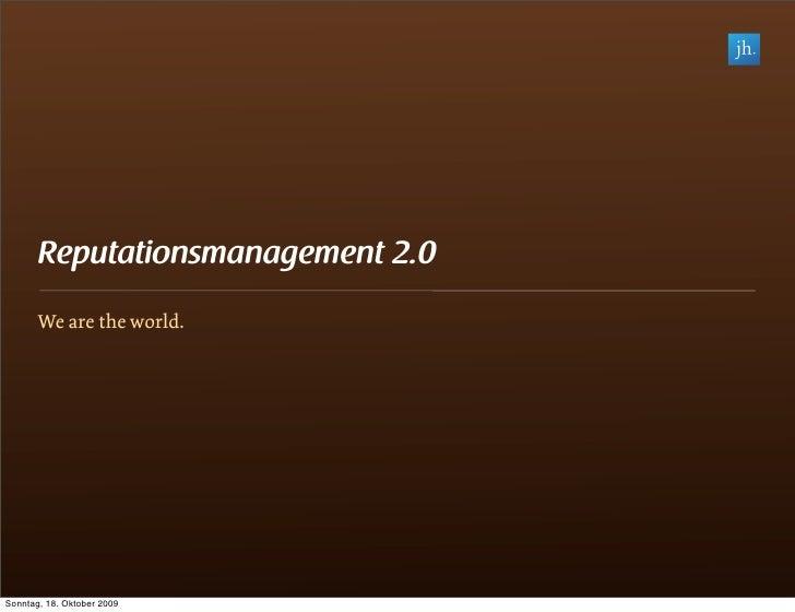 Reputationsmanagement 2.0        We are the world.     Sonntag, 18. Oktober 2009