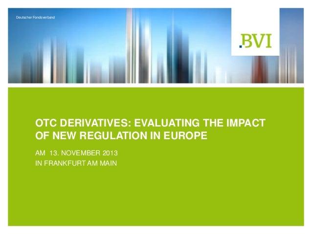 Deutscher Fondsverband  OTC DERIVATIVES: EVALUATING THE IMPACT OF NEW REGULATION IN EUROPE AM 13. NOVEMBER 2013 IN FRANKFU...