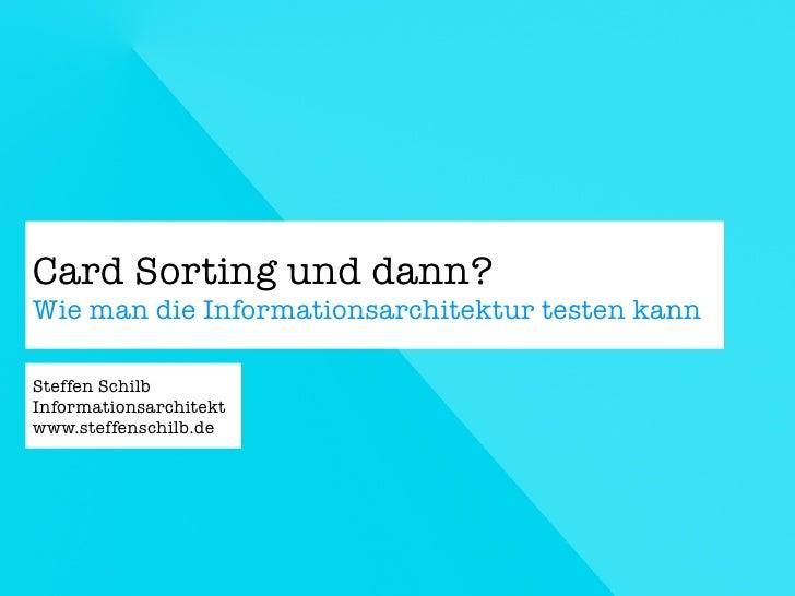 Card Sorting und dann? Wie man die Informationsarchitektur testen kann  Steffen Schilb Informationsarchitekt www.steffensc...