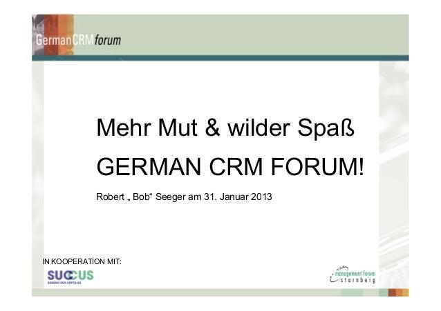"""Mehr Mut & wilder Spaß            GERMAN CRM FORUM!            Robert """" Bob"""" Seeger am 31. Januar 2013IN KOOPERATION MIT:"""