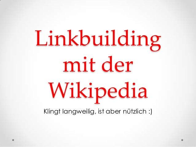 Linkbuilding   mit der WikipediaKlingt langweilig, ist aber nützlich :)