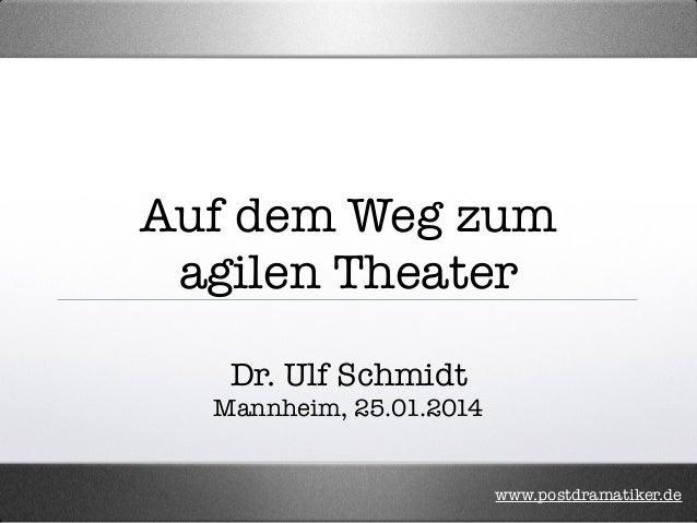 Auf dem Weg zum agilen Theater Dr. Ulf Schmidt Mannheim, 25.01.2014  www.postdramatiker.de