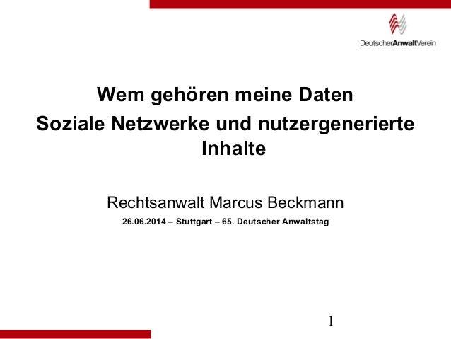 1 Wem gehören meine Daten Soziale Netzwerke und nutzergenerierte Inhalte Rechtsanwalt Marcus Beckmann 26.06.2014 – Stuttga...