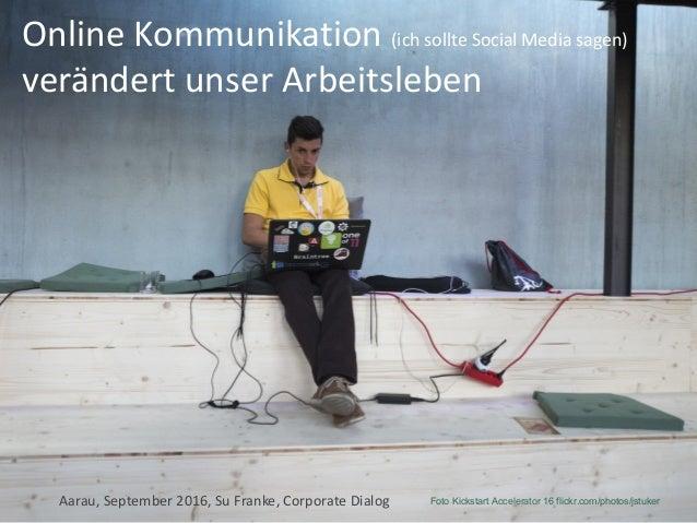 OnlineKommunikation(ichsollteSocial Mediasagen) verändertunserArbeitsleben Aarau,September2016,SuFranke,Corpor...