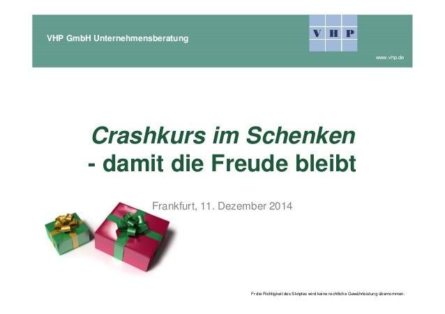 VHP GmbH Unternehmensberatung www.vhp.de Crashkurs im Schenken - damit die Freude bleibt Frankfurt, 11. Dezember 2014 Fr d...