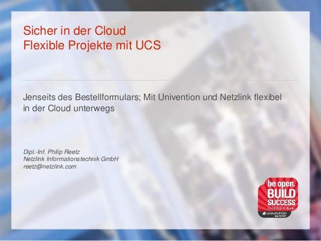 Sicher in der Cloud Flexible Projekte mit UCS Jenseits des Bestellformulars; Mit Univention und Netzlink flexibel in der C...