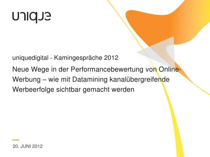 uniquedigital - Kamingespräche 2012Neue Wege in der Performancebewertung von Online-Werbung – wie mit Datamining kanalüber...