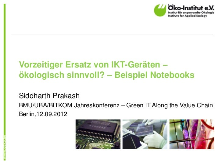 Vorzeitiger Ersatz von IKT-Geräten –ökologisch sinnvoll? – Beispiel NotebooksSiddharth PrakashBMU/UBA/BITKOM Jahreskonfere...