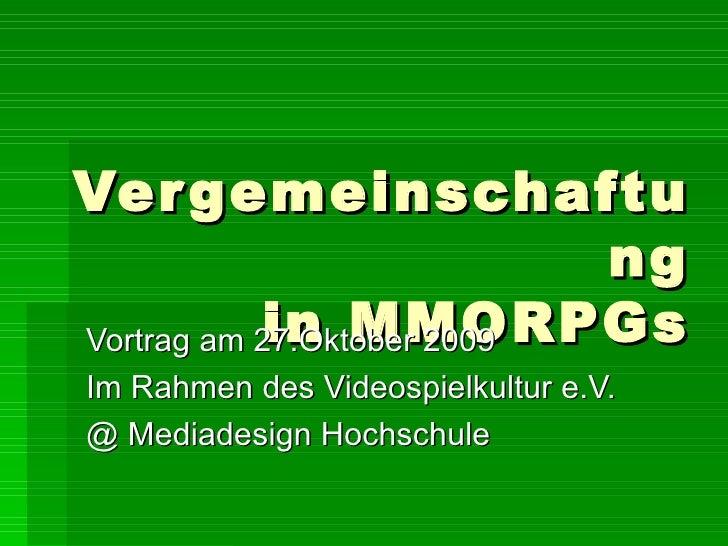 Vergemeinschaftung in MMORPGs Vortrag am 27.Oktober 2009 Im Rahmen des Videospielkultur e.V. @ Mediadesign Hochschule