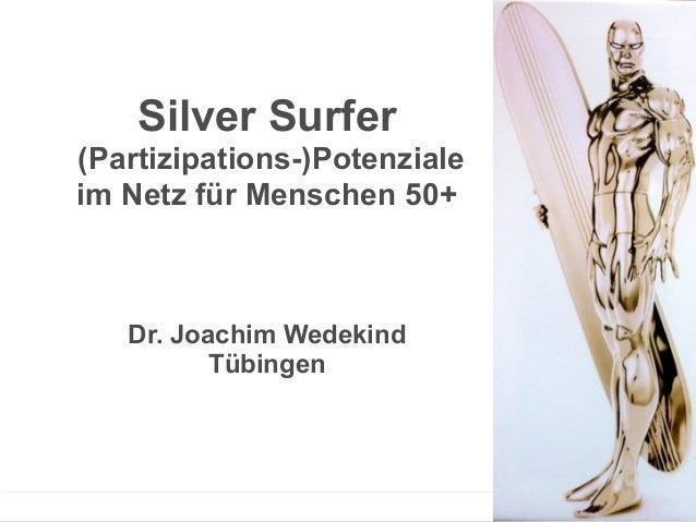 Silver Surfer (Partizipations-)Potenziale im Netz für Menschen 50+ Dr. Joachim Wedekind Tübingen