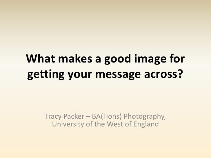 What makes a good image forgetting your message across?   Tracy Packer – BA(Hons) Photography,     University of the West ...