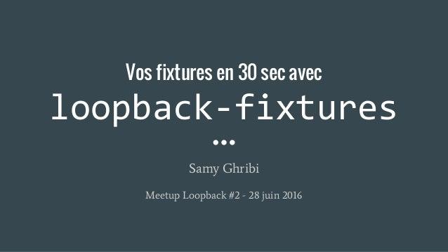 Vos fixtures en 30 sec avec loopback-fixtures Samy Ghribi Meetup Loopback #2 - 28 juin 2016