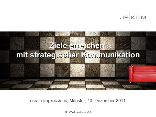 Ziele erreichenmit strategischer Kommunikation   create impressions, Münster, 10. Dezember 2011                   JP│KOM, ...