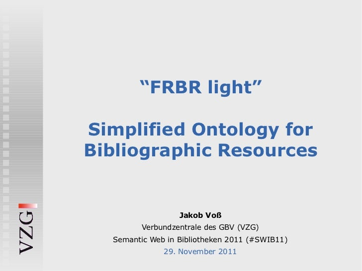 """FRBR light""Simplified Ontology forBibliographic Resources                  Jakob Voß         Verbundzentrale des GBV (VZG..."