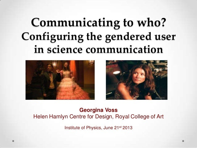Communicating to who?Configuring the gendered userin science communicationGeorgina VossHelen Hamlyn Centre for Design, Roy...