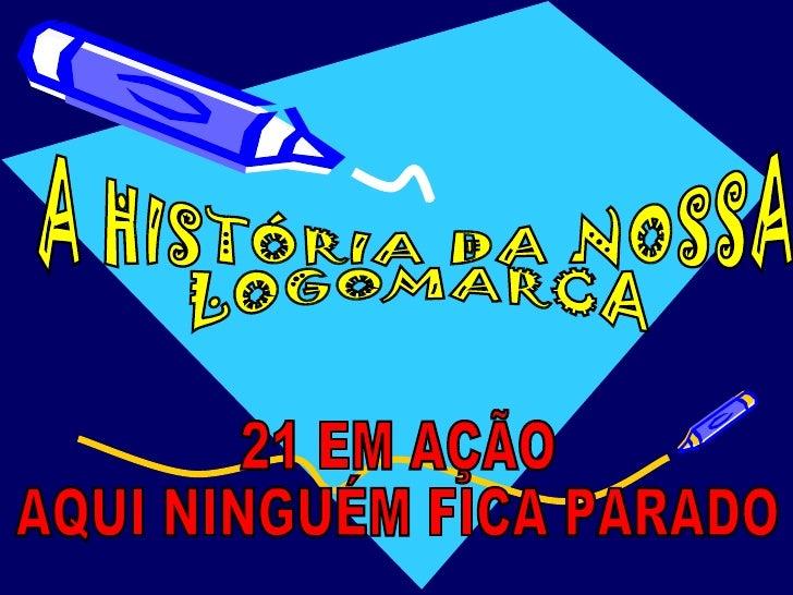 A HISTÓRIA DA NOSSA LOGOMARCA 21 EM AÇÃO AQUI NINGUÉM FICA PARADO