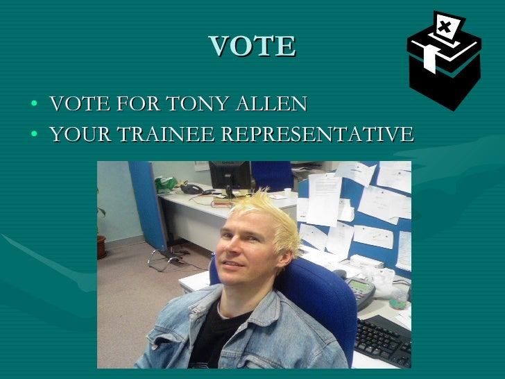 VOTE <ul><li>VOTE FOR TONY ALLEN </li></ul><ul><li>YOUR TRAINEE REPRESENTATIVE </li></ul>