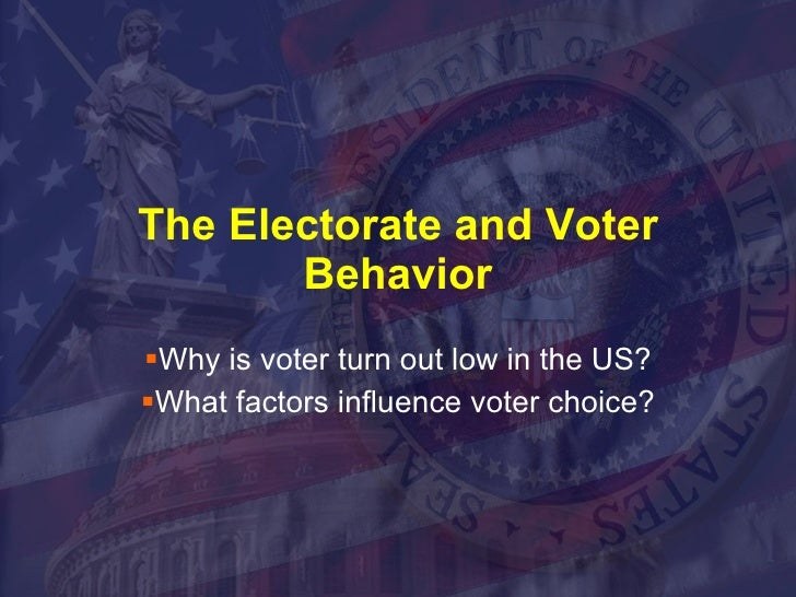 The Electorate and Voter Behavior <ul><li>Why is voter turn out low in the US? </li></ul><ul><li>What factors influence vo...